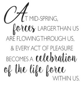 At mid-spring, forces larger than us are flowing through us & every act of pleasure becomes a celebration of the life force within us. http://www.TheSeasonalSoul.com