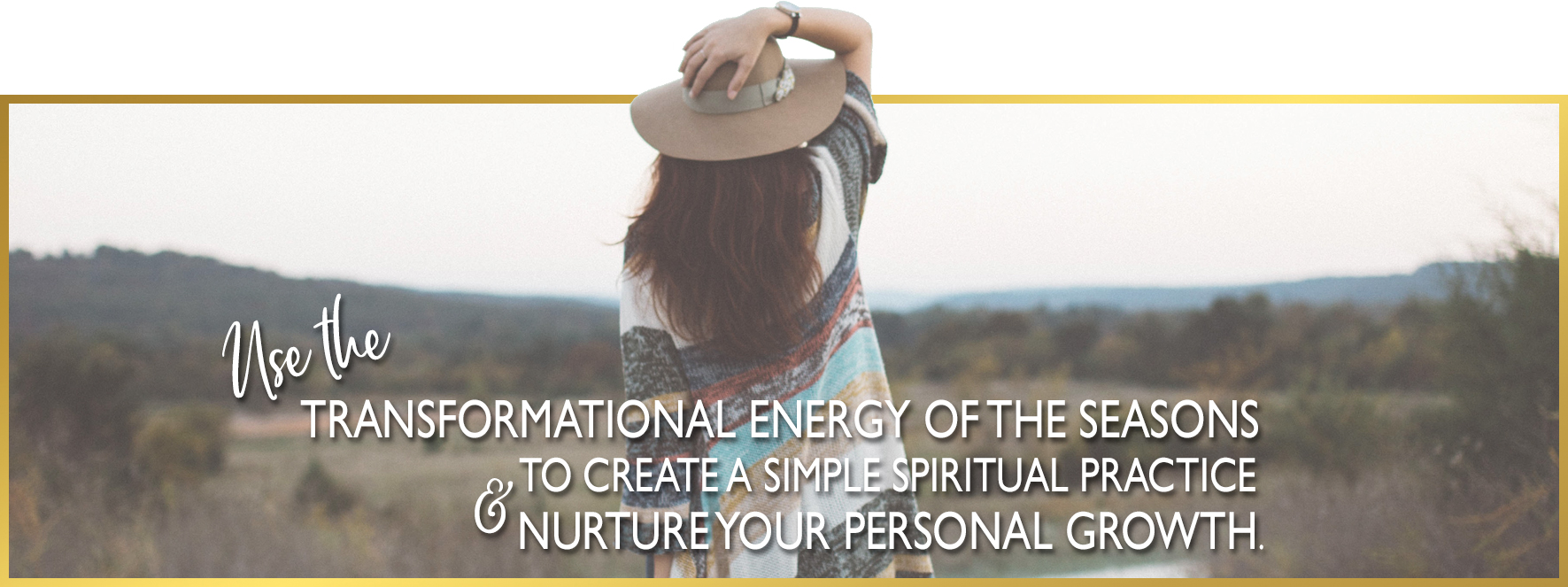 Use the transformational energy of the seasons to create a spiritual practice & nurture your personal growth.