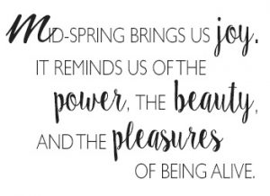 Mid-spring brings us joy. It reminds us of the power, the beauty, and the pleasures of being alive. http://www.TheSeasonalSoul.com