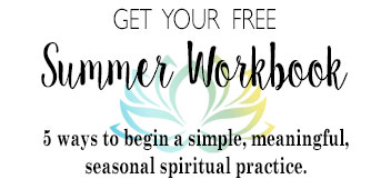 Get your FREE Summer Workbook • 5 Ways to begin a simple, meaningful, seasonal spiritual practice. www.TheSeasonalSoul.com