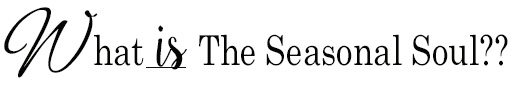 The Seasonal Soul is an online magazine exploring ways to celebrate, connect, and honor the seasons. http://www.TheSeasonalSoul.com