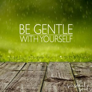 Be Gentle with Yourself. Your Spirit needs times of rest! http://www.TheSeasonalSoul.com