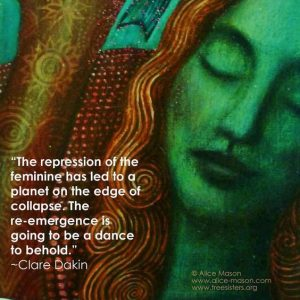 The repression of the feminine has led to a planet on the edge of collapse. The re-emergence is going to be a dance to behold. -Clare Dakin