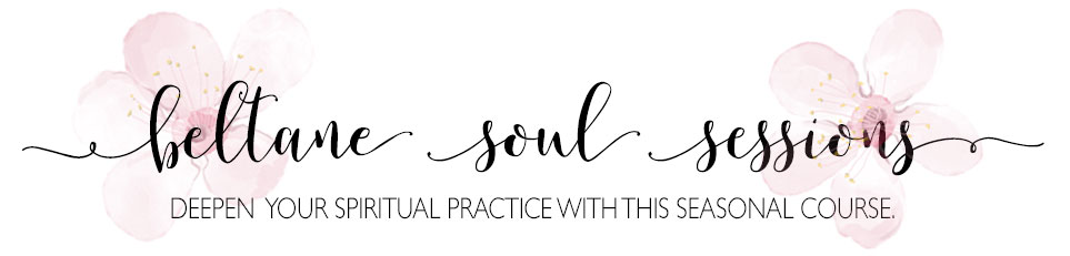 Beltane Soul Sessions - Develop or deepen your spiritual practice with this seasonal course.
