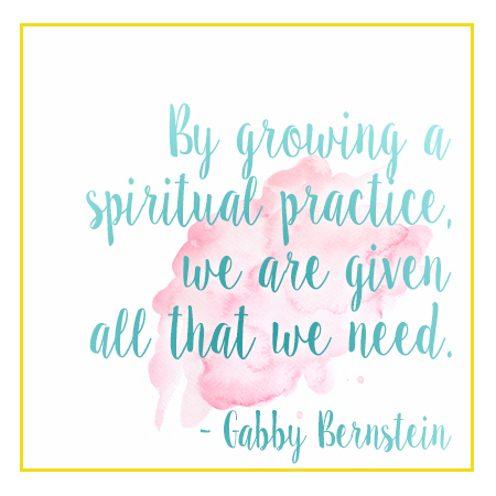 By growing your spiritual practice, you are given all that you need. - Gabby Bernstein