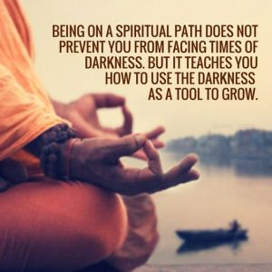 Being on a spiritual path doesn not prevent you from facing times of darkness. But it teaches you how to use the darkness as a tool to grow.