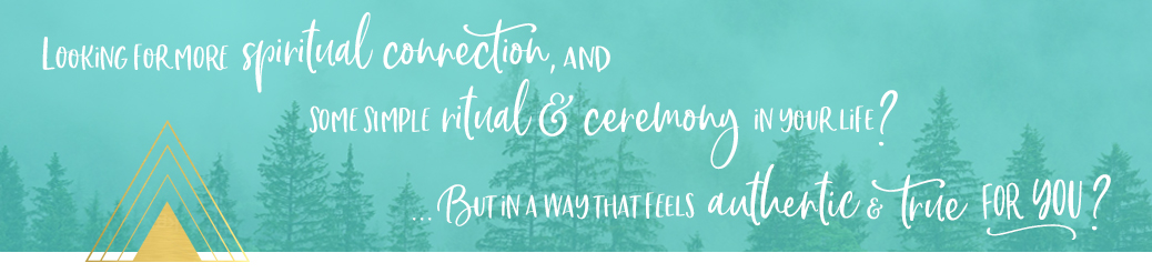 Looking for spiritual connections & some simple ritual & ceremony in your life? ... In a way that feels authentic & true for you?