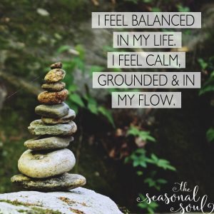 Spring Equinox: I feel balanced in my life. I feel calm, grounded & in my flow.
